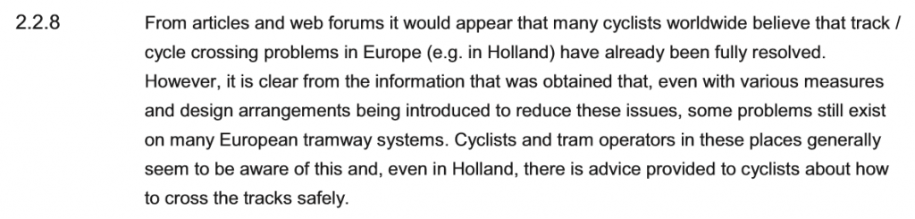 From articles and web forums it would appear that many cyclists worldwide believe that track / cycle crossing problems in Europe (e.g. in Holland) have already been fully resolved. However, it is clear from the information that was obtained that, even with various measures and design arrangements being introduced to reduce these issues, some problems still exist on many European tramway systems. Cyclists and tram operators in these places generally seem to be aware of this and, even in Hollsan, there is advice provided to cyclists about how to cross the tracks safely.