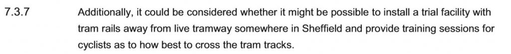 Additionally, it could be considered whether it might be possible to install a trial facility with tram rails away from live tramway somewhere in Sheffield and provide training sessions for cyclists as to how best to cross the tram tracks.